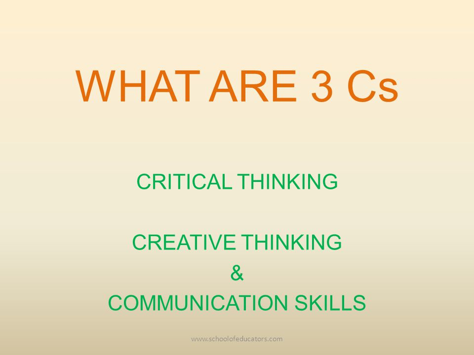 WHAT ARE 3 Cs CRITICAL THINKING CREATIVE THINKING & COMMUNICATION SKILLS www.schoolofeducators.com