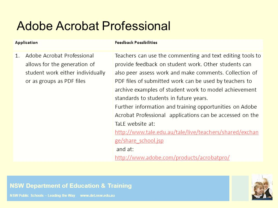 NSW Department of Education & Training NSW Public Schools – Leading the Way www.det.nsw.edu.au Adobe Acrobat Professional ApplicationFeedback Possibilities 1.Adobe Acrobat Professional allows for the generation of student work either individually or as groups as PDF files Teachers can use the commenting and text editing tools to provide feedback on student work.