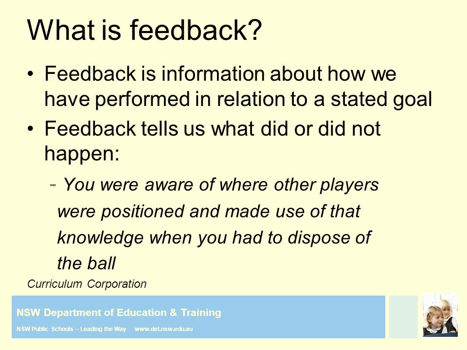 NSW Department of Education & Training NSW Public Schools – Leading the Way www.det.nsw.edu.au What is feedback? Feedback is information about how we