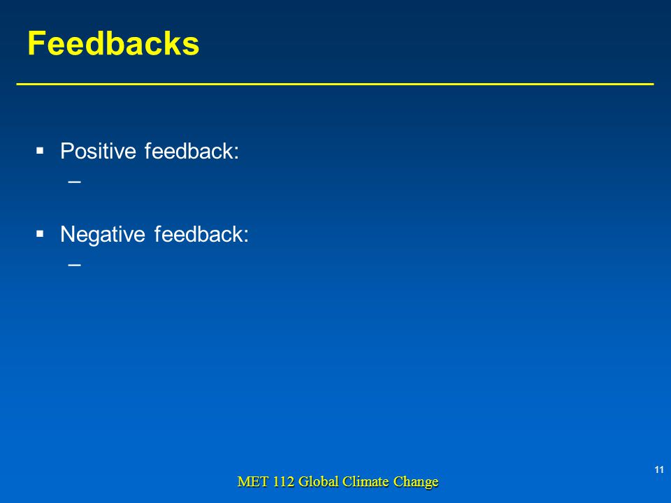 11 MET 112 Global Climate Change Feedbacks Positive feedback: – Negative feedback: –