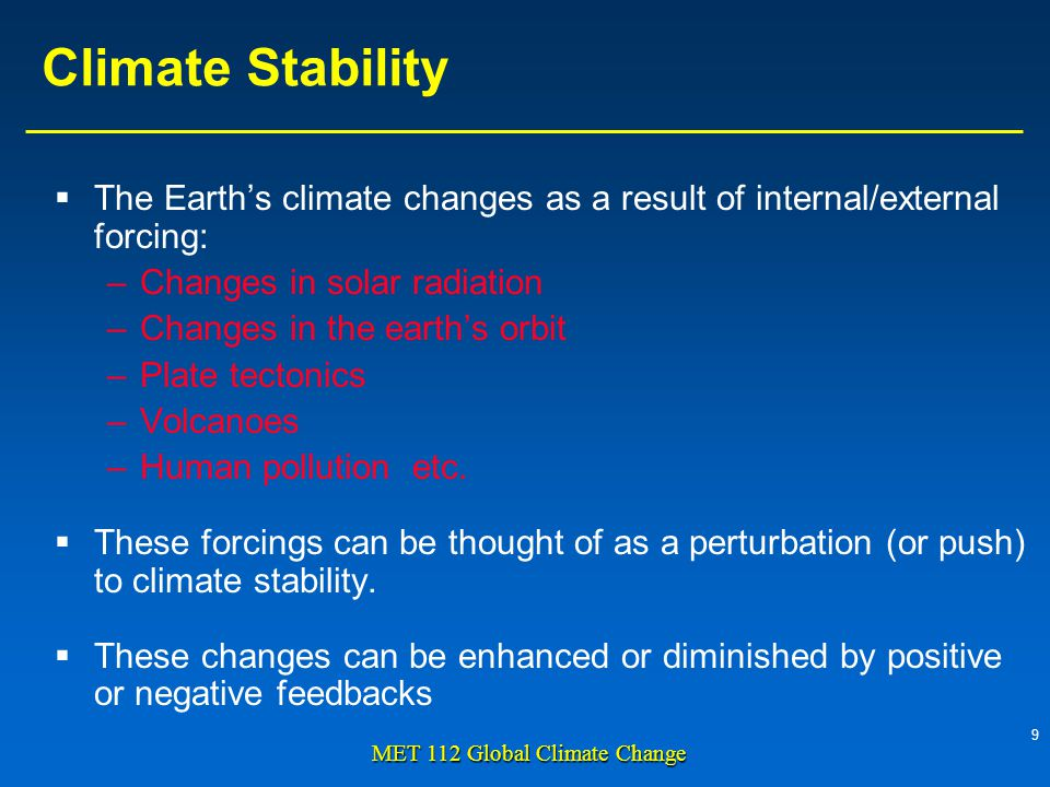 9 MET 112 Global Climate Change Climate Stability The Earths climate changes as a result of internal/external forcing: –Changes in solar radiation –Changes in the earths orbit –Plate tectonics –Volcanoes –Human pollution etc.