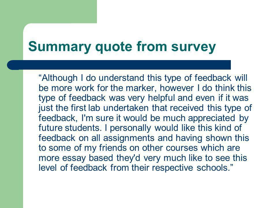 Summary quote from survey Although I do understand this type of feedback will be more work for the marker, however I do think this type of feedback was very helpful and even if it was just the first lab undertaken that received this type of feedback, I m sure it would be much appreciated by future students.