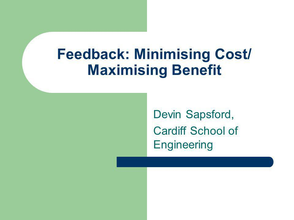 Feedback: Minimising Cost/ Maximising Benefit Devin Sapsford, Cardiff School of Engineering