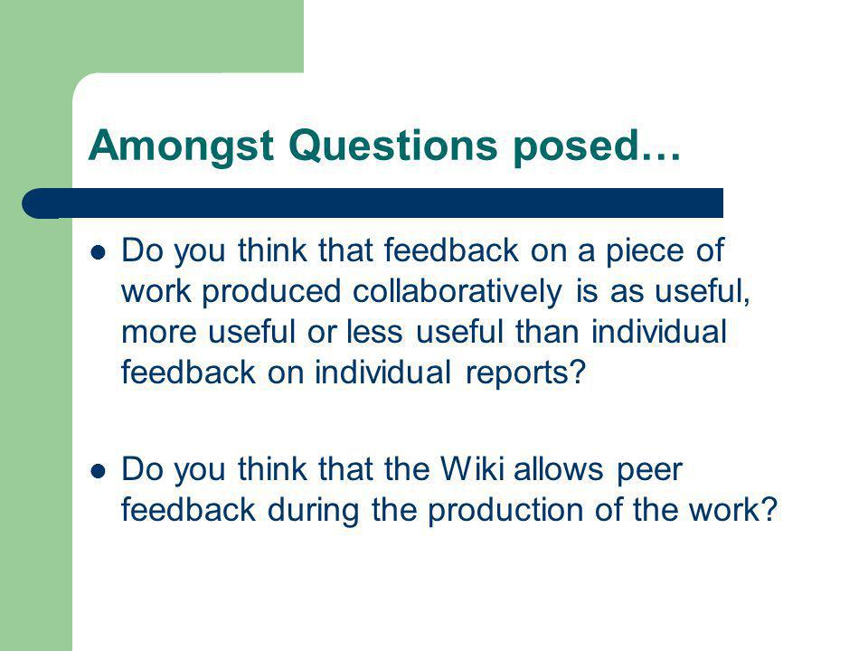 Amongst Questions posed… Do you think that feedback on a piece of work produced collaboratively is as useful, more useful or less useful than individual feedback on individual reports.