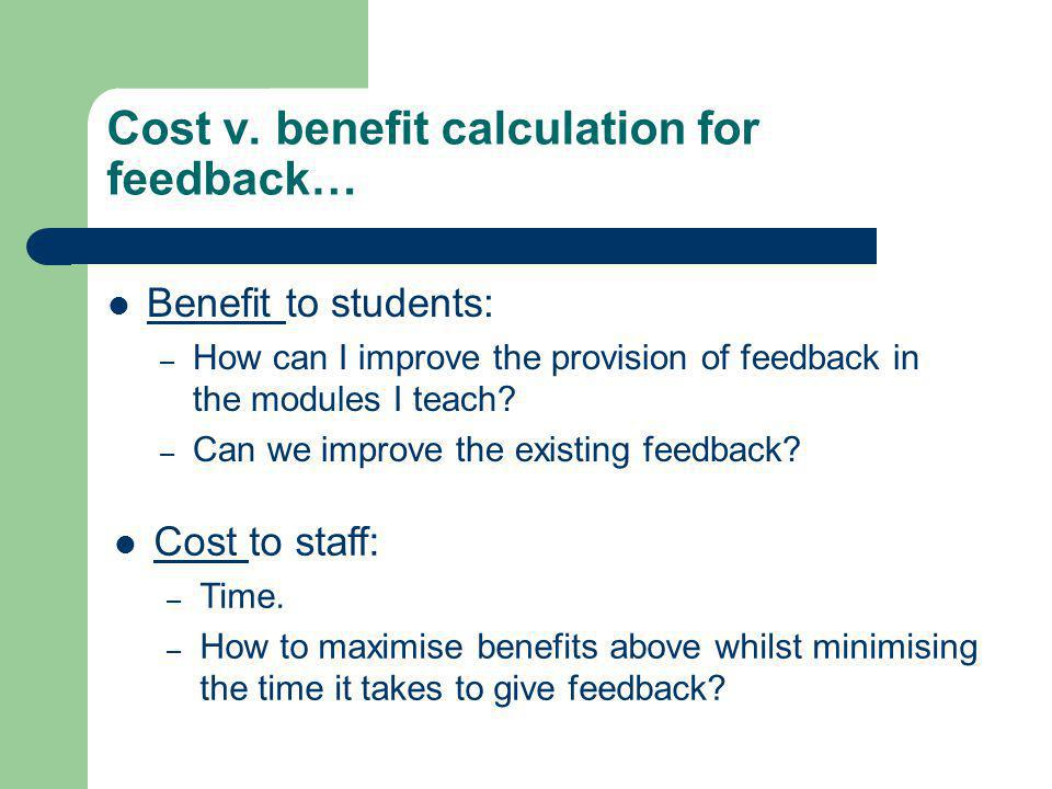 Cost v. benefit calculation for feedback… Benefit to students: – How can I improve the provision of feedback in the modules I teach? – Can we improve