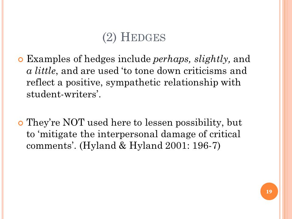 (2) H EDGES Examples of hedges include perhaps, slightly, and a little, and are used to tone down criticisms and reflect a positive, sympathetic relat