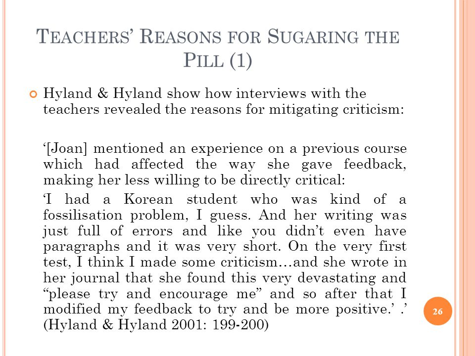 T EACHERS R EASONS FOR S UGARING THE P ILL (1) Hyland & Hyland show how interviews with the teachers revealed the reasons for mitigating criticism: [J