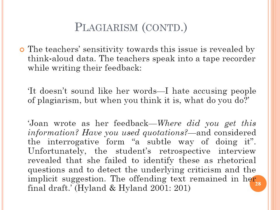 P LAGIARISM ( CONTD.) The teachers sensitivity towards this issue is revealed by think-aloud data. The teachers speak into a tape recorder while writi