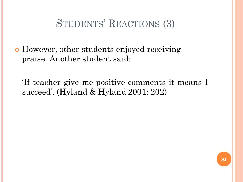 S TUDENTS R EACTIONS (3) However, other students enjoyed receiving praise. Another student said: If teacher give me positive comments it means I succe