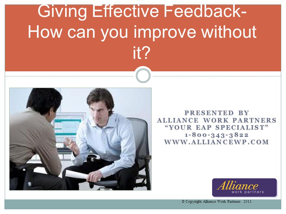 Goals and Objectives Why Feedback is essential How to give effective feedback Increase your awareness of emotional responses Enhance your ability to utilize feedback effectively © Copyright Alliance Work Partners 2011