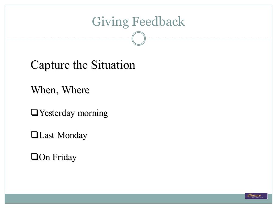 Giving Feedback Capture the Situation When, Where Yesterday morning Yesterday morning Last Monday Last Monday On Friday On Friday