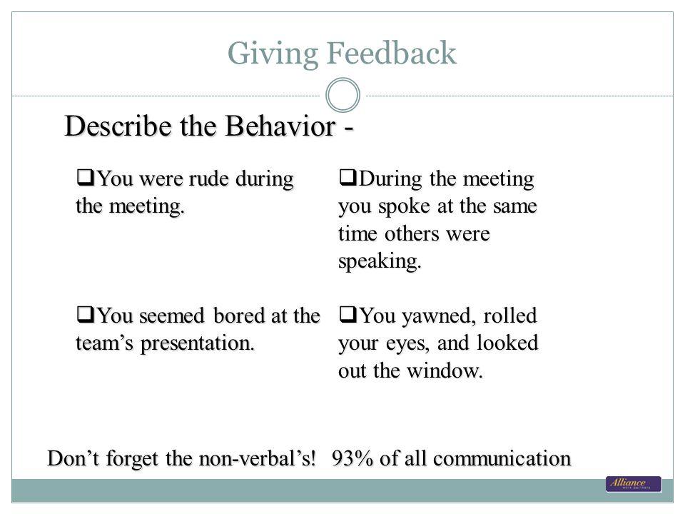 Giving Feedback Describe the Behavior - You were rude during the meeting. You were rude during the meeting. You seemed bored at the teams presentation
