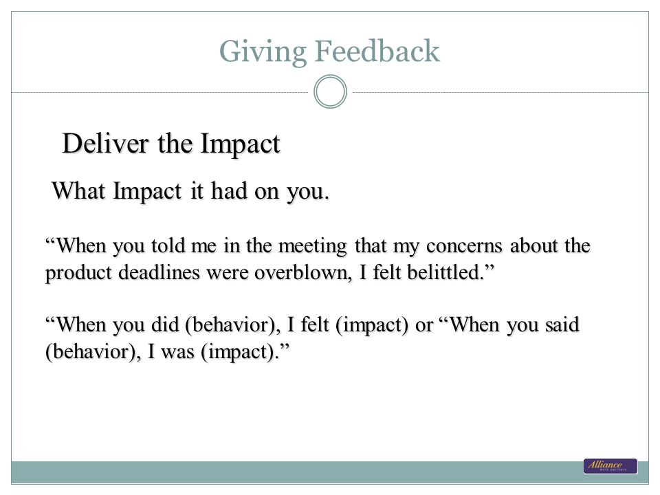 Giving Feedback Deliver the Impact What Impact it had on you.