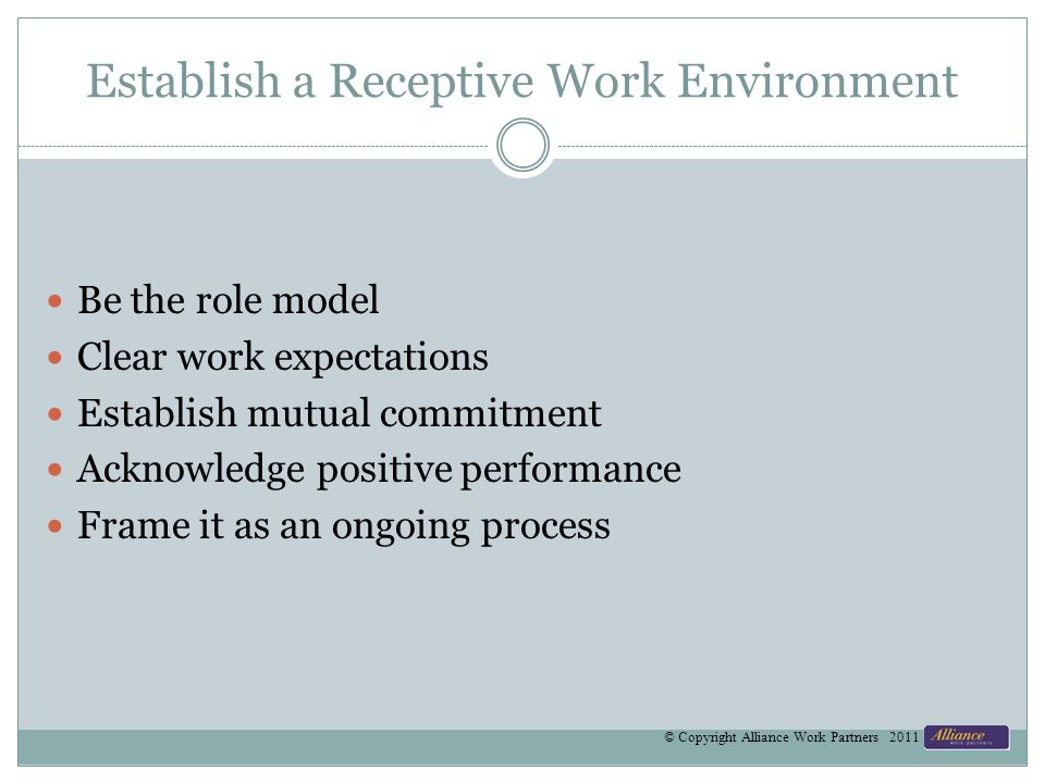 Establish a Receptive Work Environment Be the role model Clear work expectations Establish mutual commitment Acknowledge positive performance Frame it