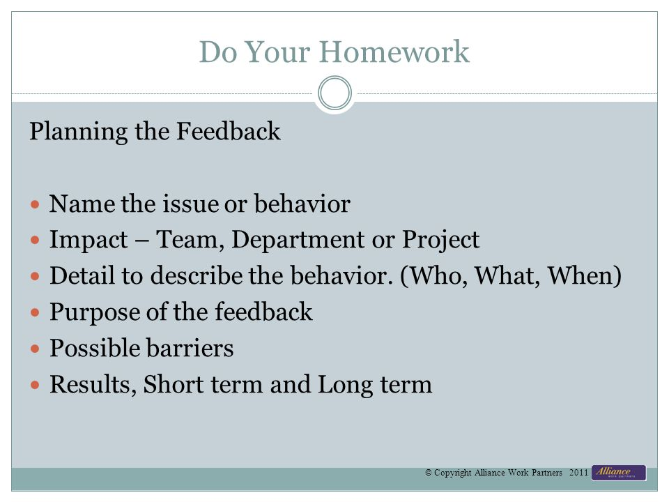 Do Your Homework Planning the Feedback Name the issue or behavior Impact – Team, Department or Project Detail to describe the behavior.