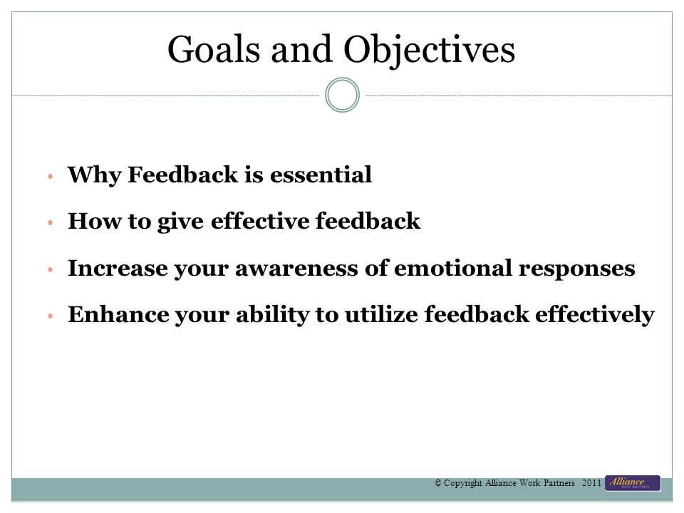Goals and Objectives Why Feedback is essential How to give effective feedback Increase your awareness of emotional responses Enhance your ability to u