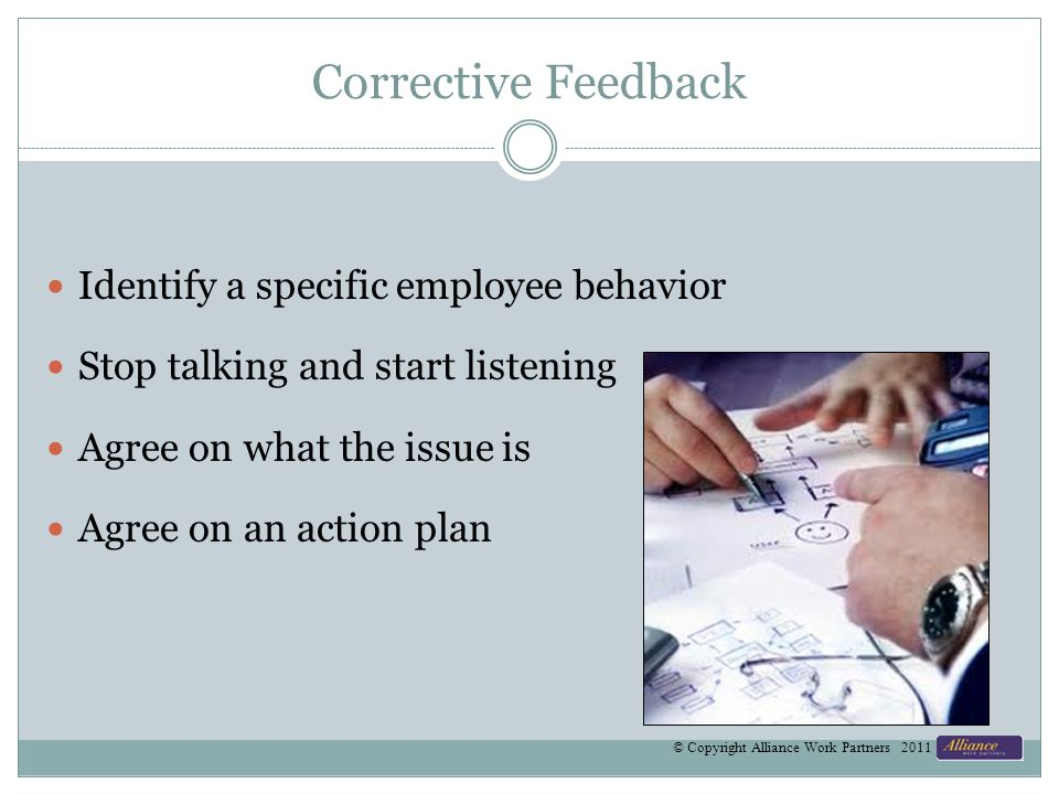 Corrective Feedback Identify a specific employee behavior Stop talking and start listening Agree on what the issue is Agree on an action plan © Copyri