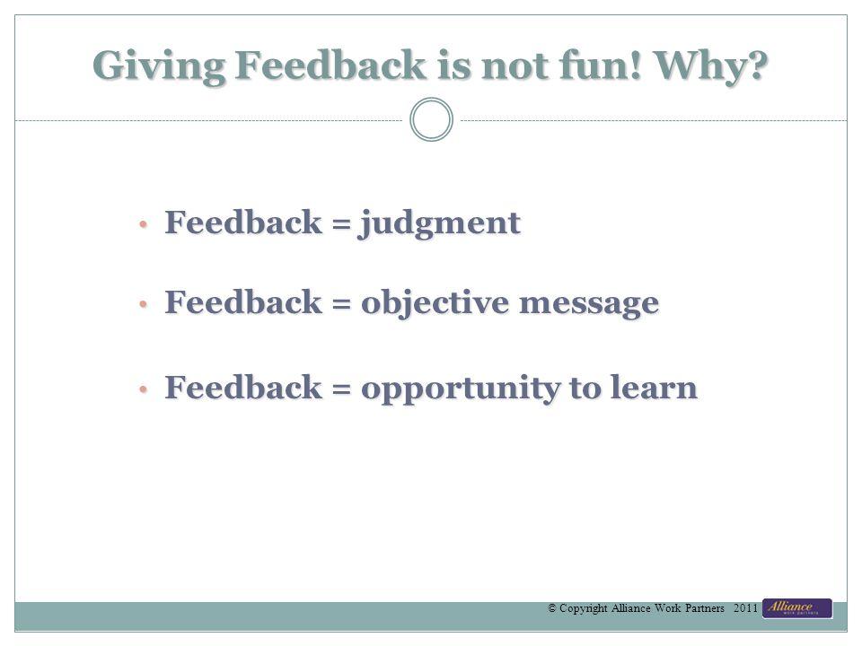 Giving Feedback is not fun! Why? Feedback = judgment Feedback = judgment Feedback = objective message Feedback = objective message Feedback = opportun