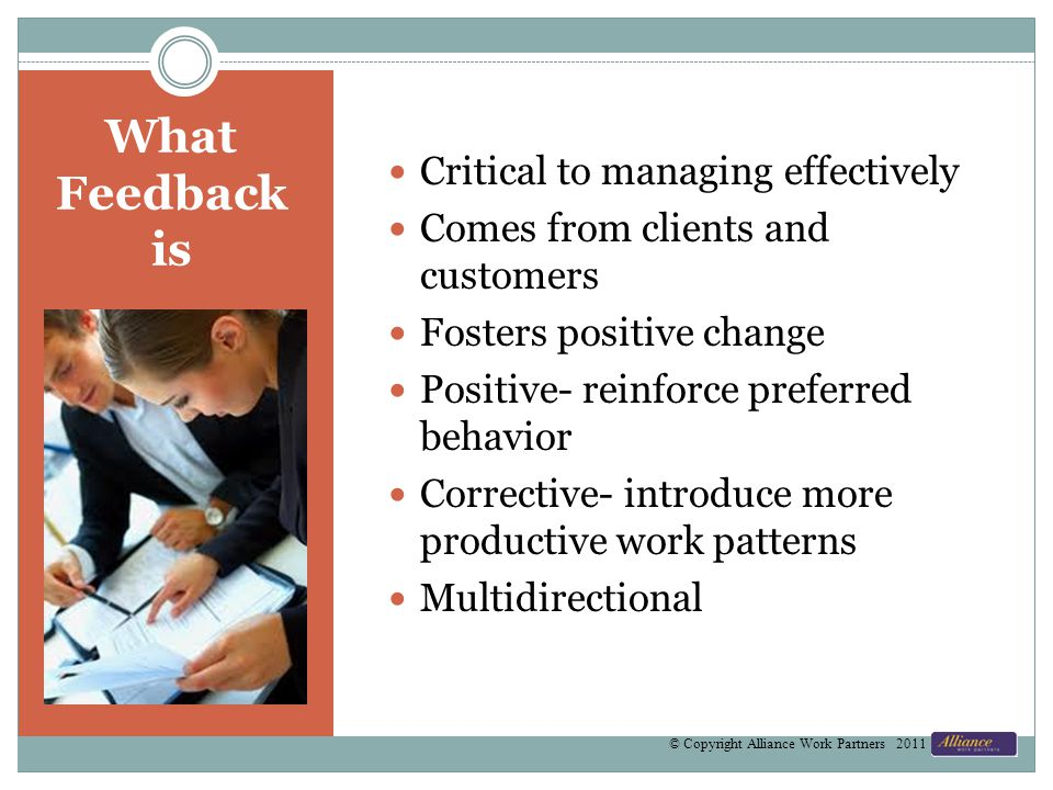 What Feedback is Critical to managing effectively Comes from clients and customers Fosters positive change Positive- reinforce preferred behavior Corr