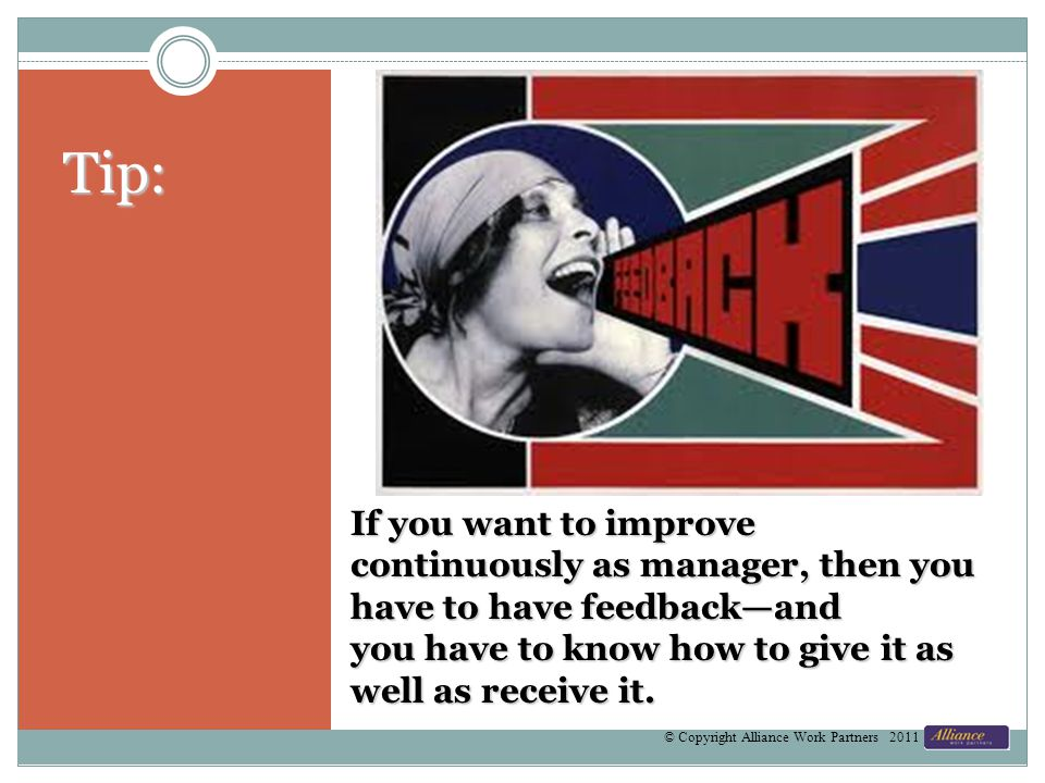 If you want to improve continuously as manager, then you have to have feedbackand you have to know how to give it as well as receive it. © Copyright A