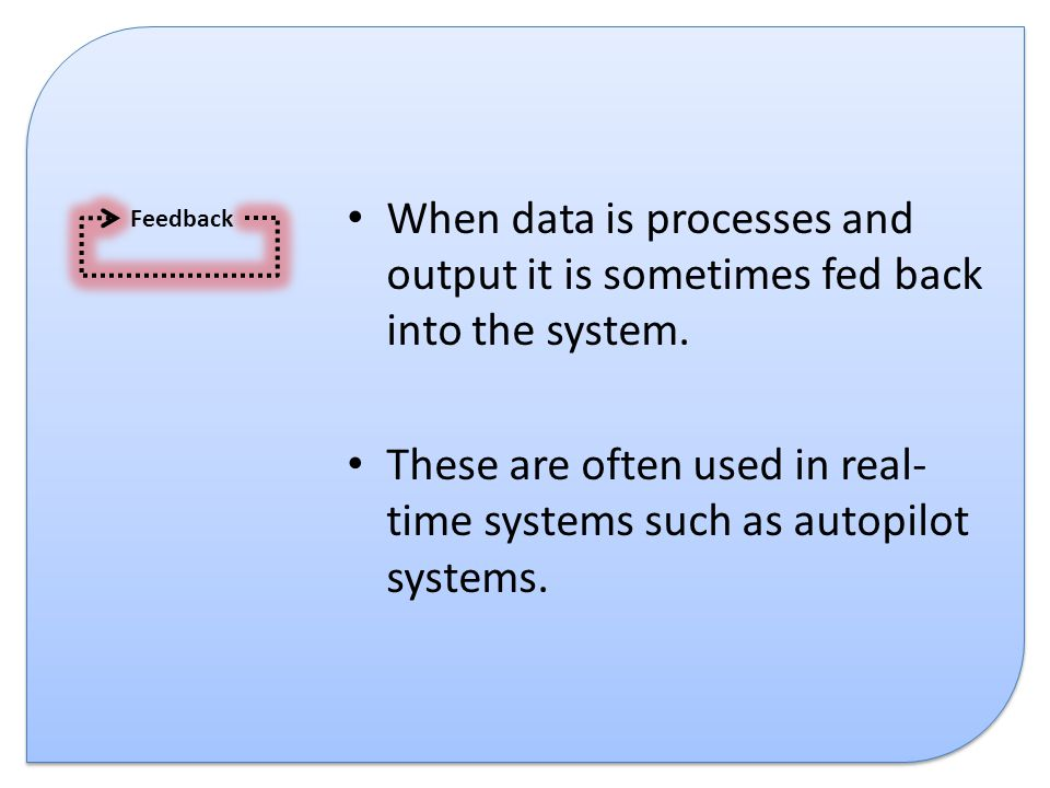 When data is processes and output it is sometimes fed back into the system. These are often used in real- time systems such as autopilot systems. Feed