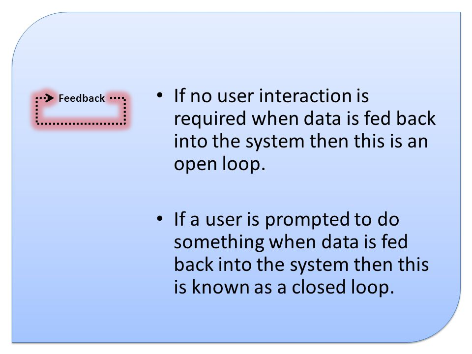 If no user interaction is required when data is fed back into the system then this is an open loop. If a user is prompted to do something when data is