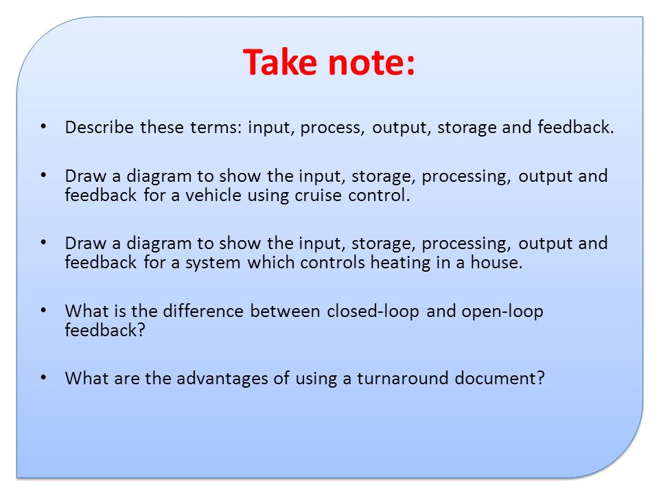 Take note: Describe these terms: input, process, output, storage and feedback. Draw a diagram to show the input, storage, processing, output and feedb