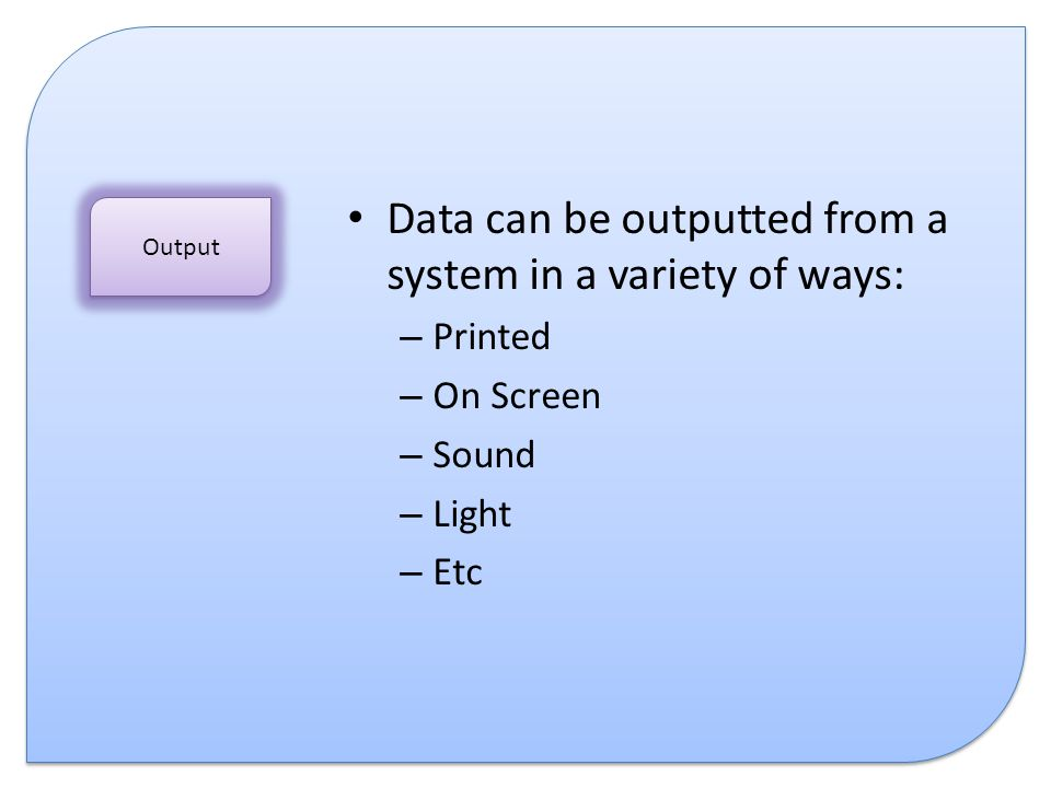 Data can be outputted from a system in a variety of ways: – Printed – On Screen – Sound – Light – Etc Output