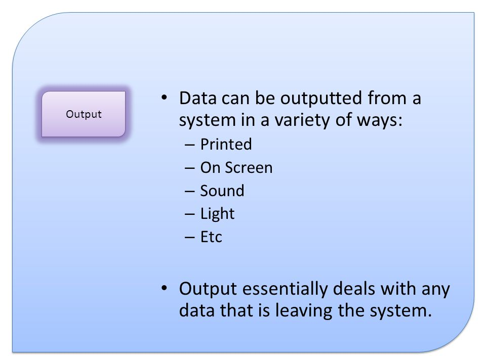 Data can be outputted from a system in a variety of ways: – Printed – On Screen – Sound – Light – Etc Output essentially deals with any data that is l