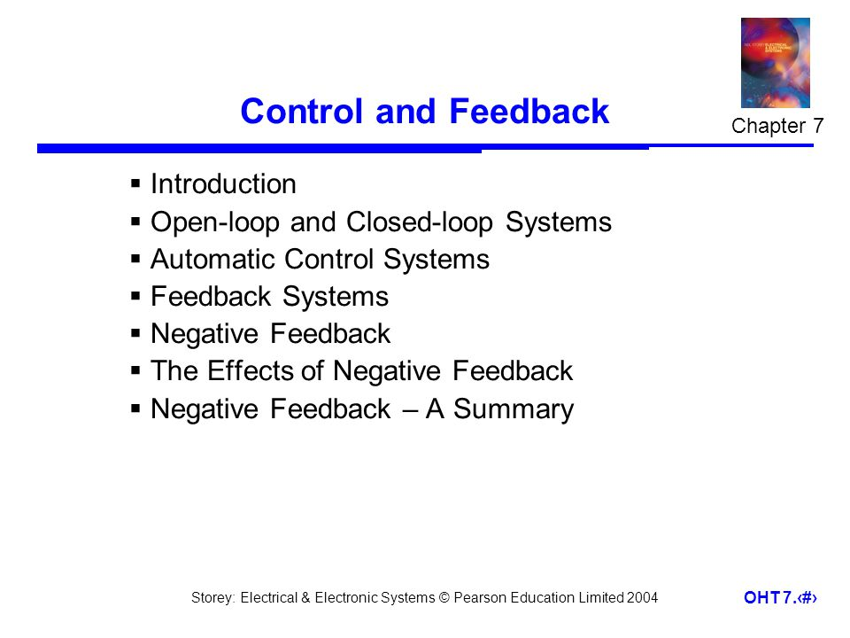 Storey: Electrical & Electronic Systems © Pearson Education Limited 2004 OHT 7.1 Control and Feedback Introduction Open-loop and Closed-loop Systems Automatic Control Systems Feedback Systems Negative Feedback The Effects of Negative Feedback Negative Feedback – A Summary Chapter 7