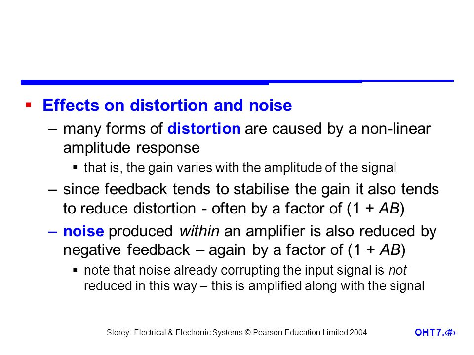 Storey: Electrical & Electronic Systems © Pearson Education Limited 2004 OHT 7.27 Effects on distortion and noise –many forms of distortion are caused by a non-linear amplitude response that is, the gain varies with the amplitude of the signal –since feedback tends to stabilise the gain it also tends to reduce distortion - often by a factor of (1 + AB) –noise produced within an amplifier is also reduced by negative feedback – again by a factor of (1 + AB) note that noise already corrupting the input signal is not reduced in this way – this is amplified along with the signal