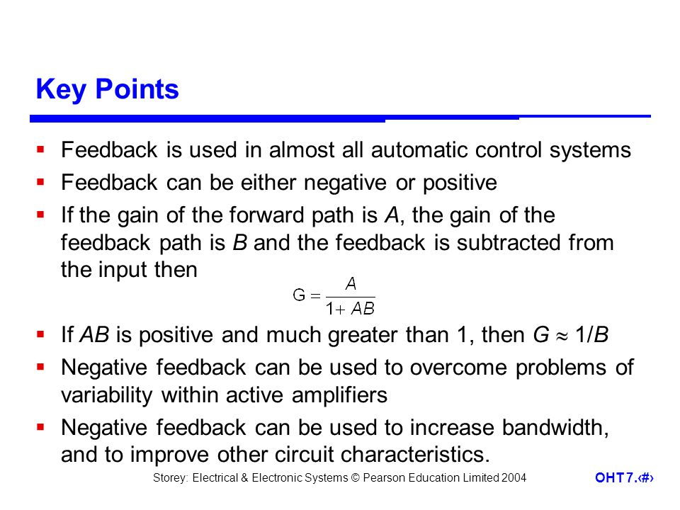 Storey: Electrical & Electronic Systems © Pearson Education Limited 2004 OHT 7.29 Key Points Feedback is used in almost all automatic control systems