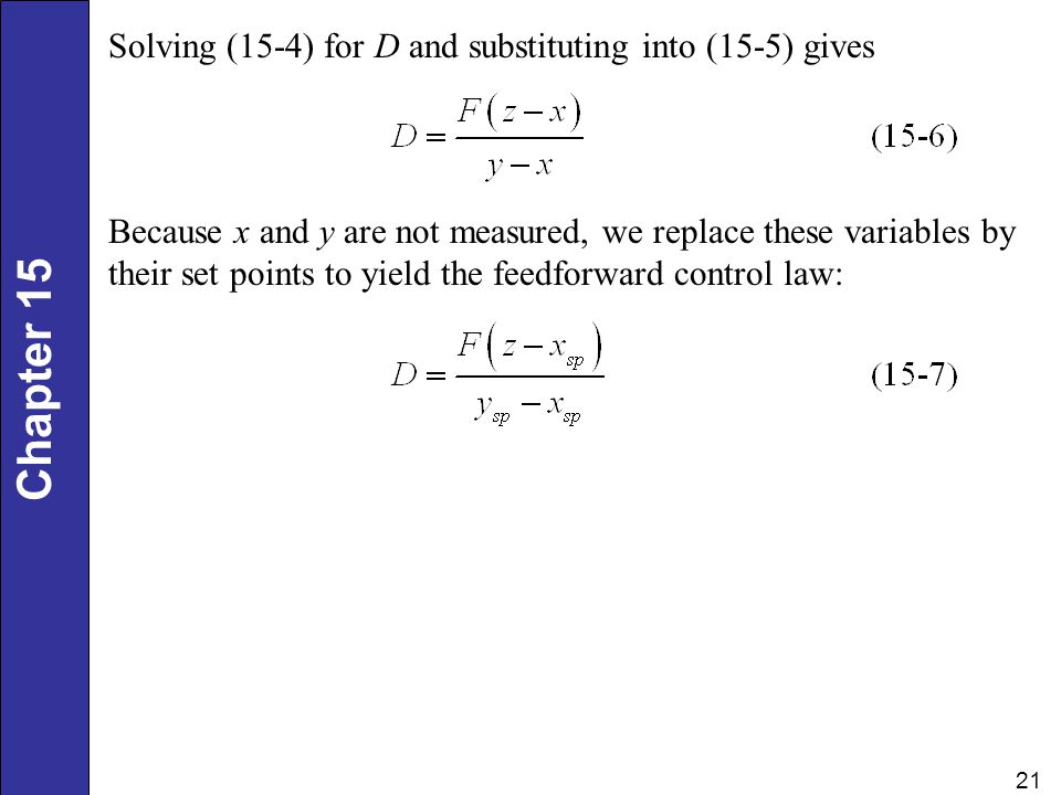 Chapter 15 21 Solving (15-4) for D and substituting into (15-5) gives Because x and y are not measured, we replace these variables by their set points to yield the feedforward control law: