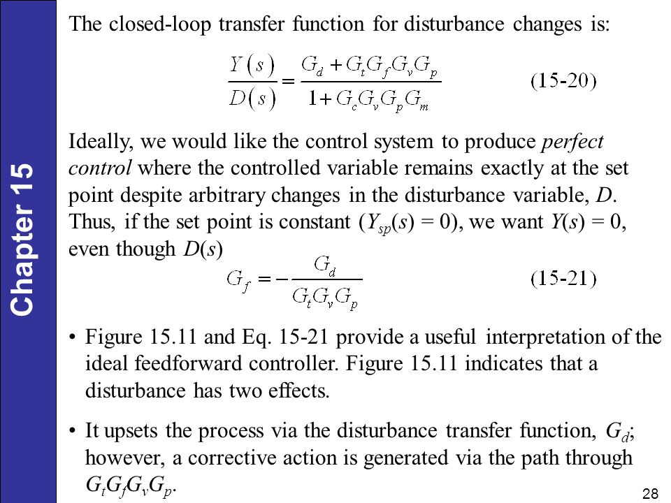Chapter 15 28 The closed-loop transfer function for disturbance changes is: Ideally, we would like the control system to produce perfect control where the controlled variable remains exactly at the set point despite arbitrary changes in the disturbance variable, D.