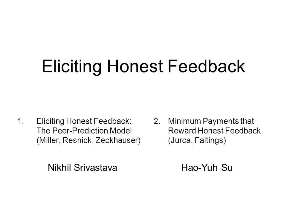 Eliciting Honest Feedback 1.Eliciting Honest Feedback: The Peer-Prediction Model (Miller, Resnick, Zeckhauser) 2.Minimum Payments that Reward Honest Feedback (Jurca, Faltings) Nikhil SrivastavaHao-Yuh Su