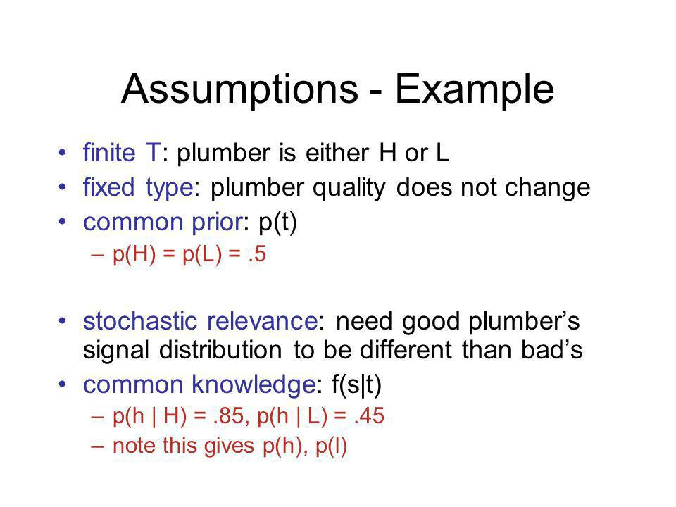 Assumptions - Example finite T: plumber is either H or L fixed type: plumber quality does not change common prior: p(t) –p(H) = p(L) =.5 stochastic relevance: need good plumbers signal distribution to be different than bads common knowledge: f(s|t) –p(h | H) =.85, p(h | L) =.45 –note this gives p(h), p(l)