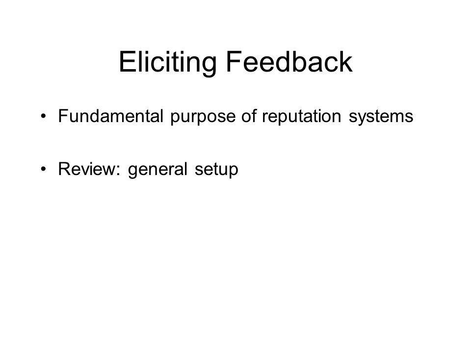 Eliciting Feedback Fundamental purpose of reputation systems Review: general setup