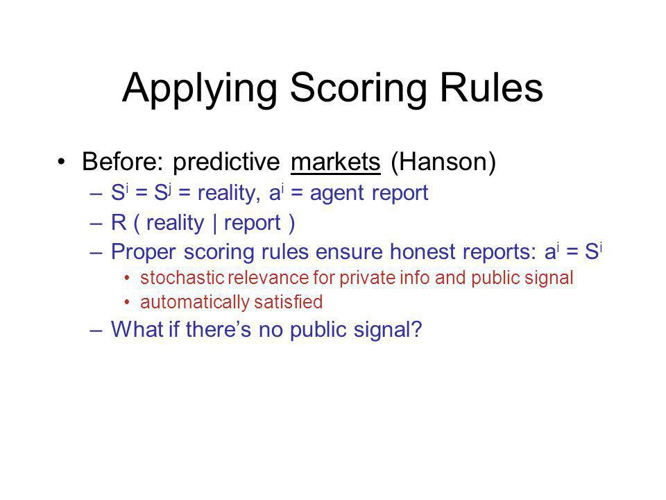 Applying Scoring Rules Before: predictive markets (Hanson) –S i = S j = reality, a i = agent report –R ( reality | report ) –Proper scoring rules ensure honest reports: a i = S i stochastic relevance for private info and public signal automatically satisfied –What if theres no public signal
