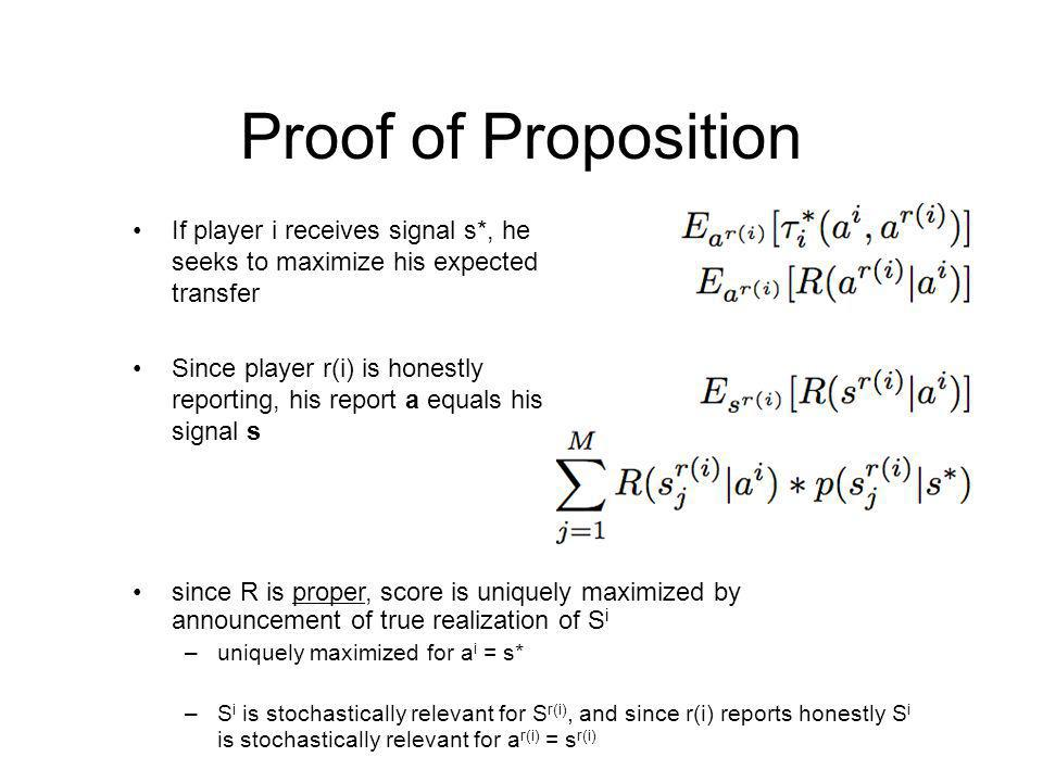 Proof of Proposition If player i receives signal s*, he seeks to maximize his expected transfer Since player r(i) is honestly reporting, his report a equals his signal s since R is proper, score is uniquely maximized by announcement of true realization of S i –uniquely maximized for a i = s* –S i is stochastically relevant for S r(i), and since r(i) reports honestly S i is stochastically relevant for a r(i) = s r(i)