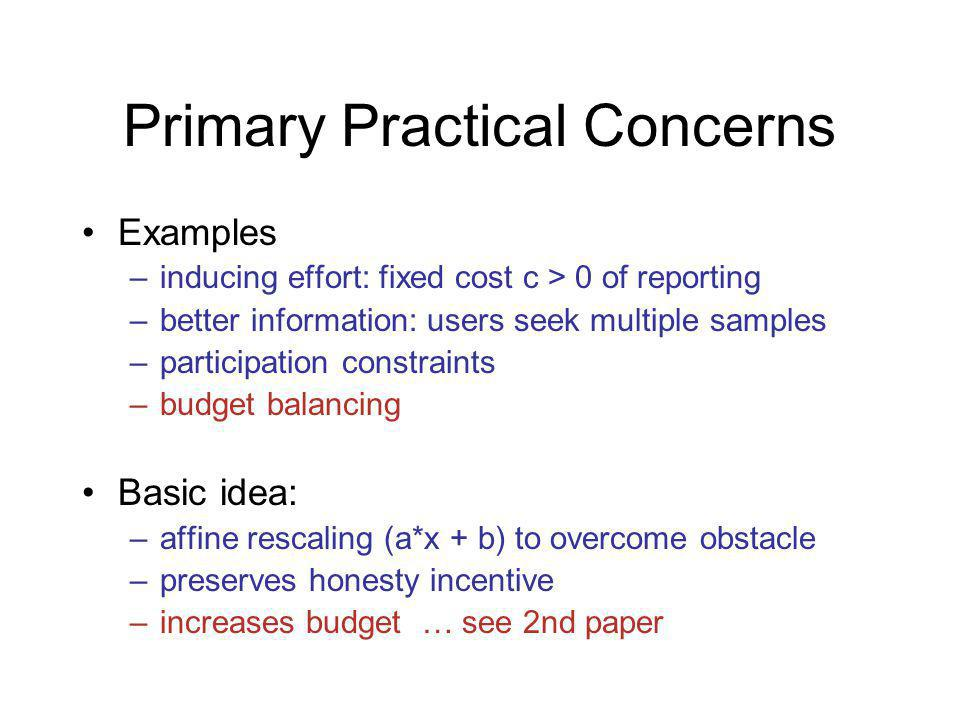 Primary Practical Concerns Examples –inducing effort: fixed cost c > 0 of reporting –better information: users seek multiple samples –participation constraints –budget balancing Basic idea: –affine rescaling (a*x + b) to overcome obstacle –preserves honesty incentive –increases budget … see 2nd paper