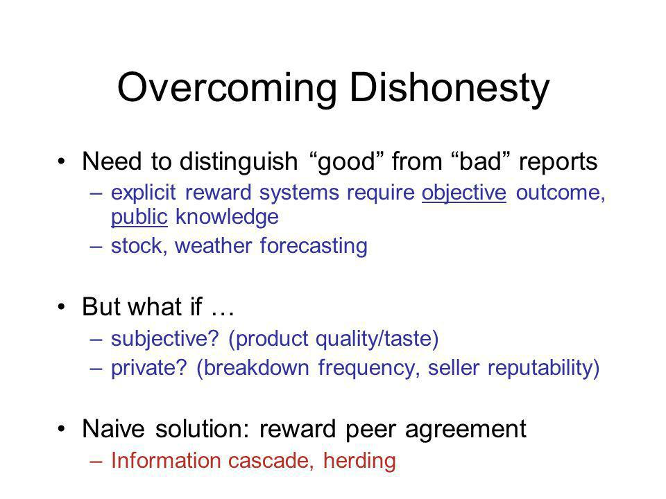 Overcoming Dishonesty Need to distinguish good from bad reports –explicit reward systems require objective outcome, public knowledge –stock, weather forecasting But what if … –subjective.