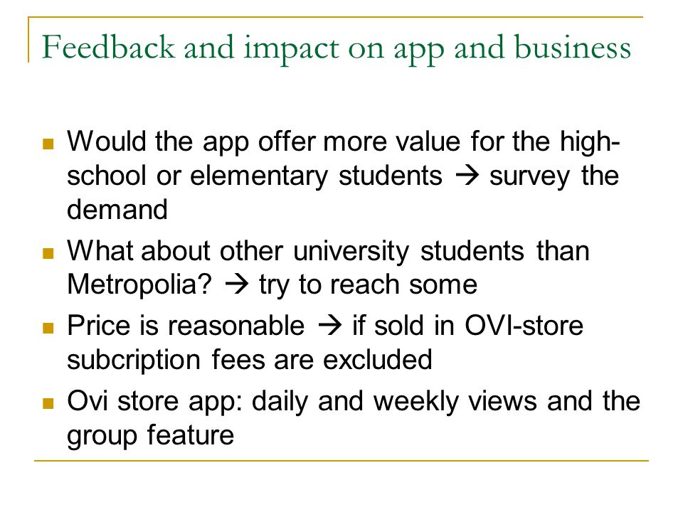 Feedback and impact on app and business Would the app offer more value for the high- school or elementary students survey the demand What about other university students than Metropolia.