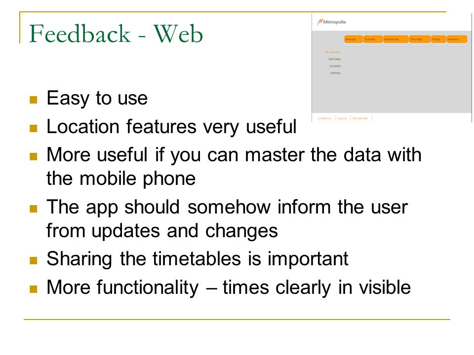 Feedback - Web Easy to use Location features very useful More useful if you can master the data with the mobile phone The app should somehow inform the user from updates and changes Sharing the timetables is important More functionality – times clearly in visible