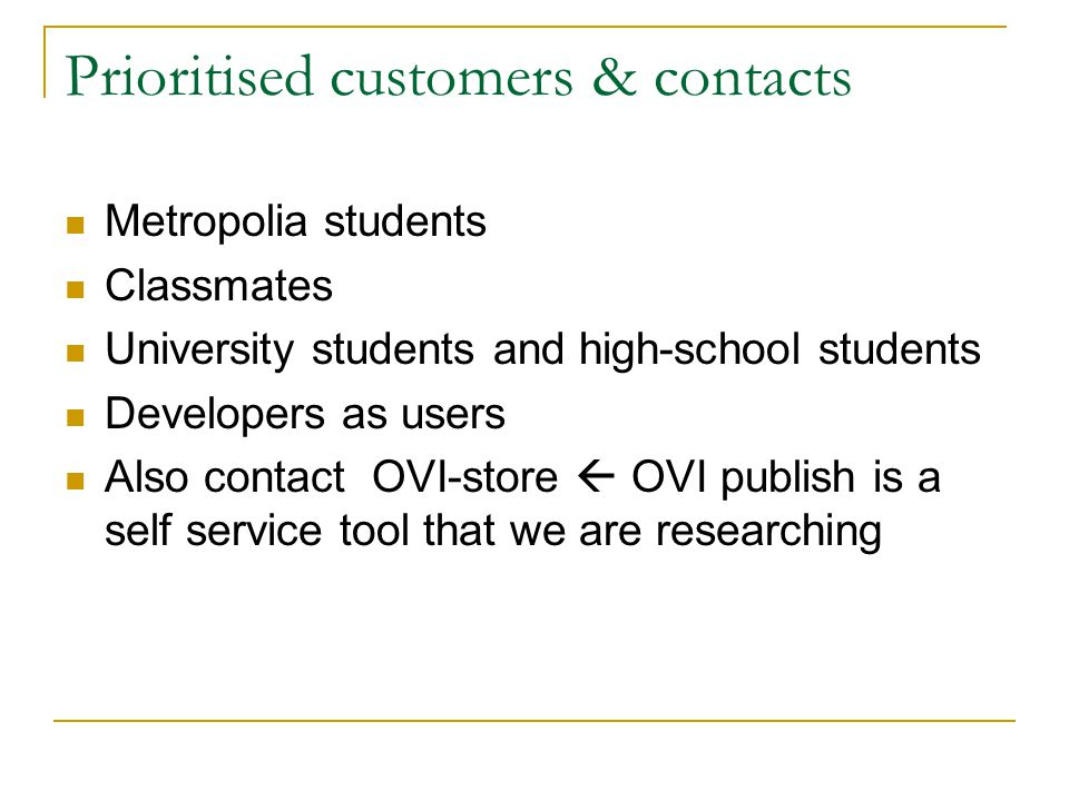 Prioritised customers & contacts Metropolia students Classmates University students and high-school students Developers as users Also contact OVI-store OVI publish is a self service tool that we are researching
