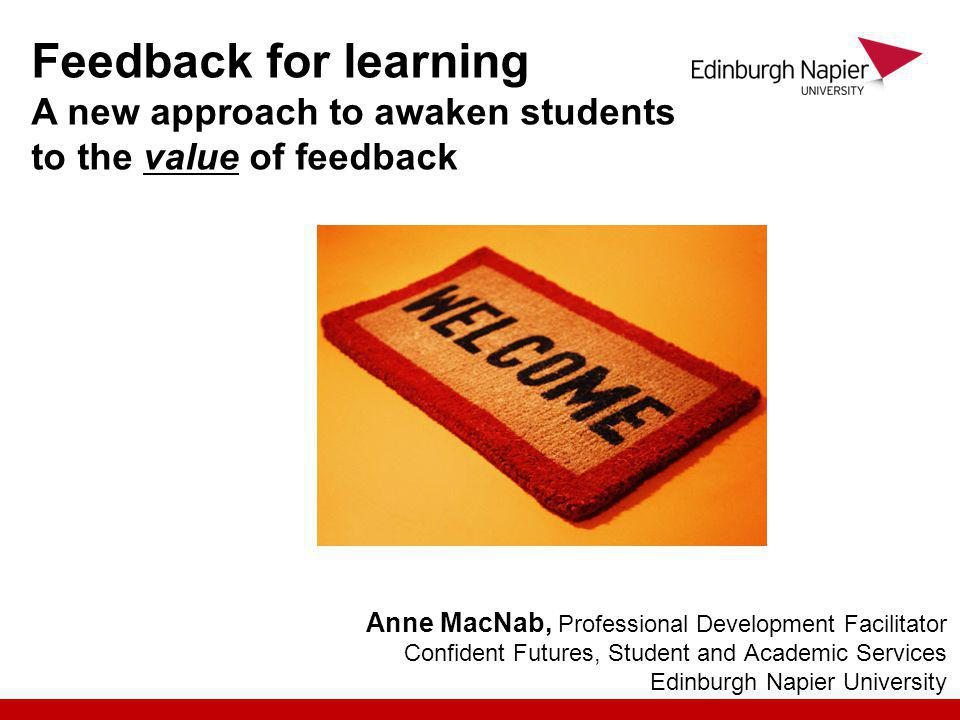 Anne MacNab, Professional Development Facilitator Confident Futures, Student and Academic Services Edinburgh Napier University Feedback for learning A new approach to awaken students to the value of feedback