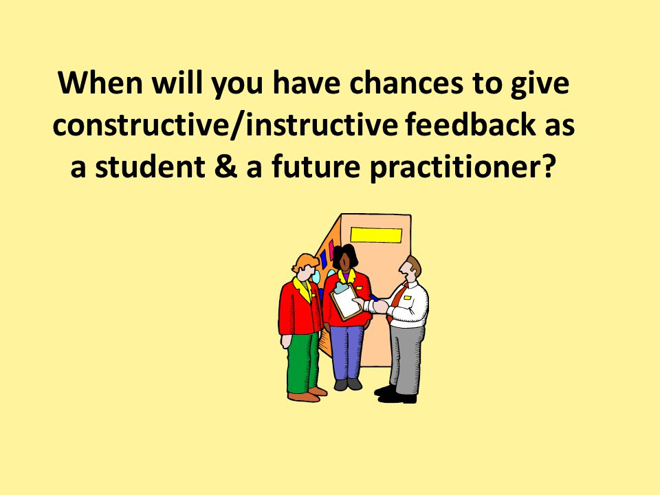 When will you have chances to give constructive/instructive feedback as a student & a future practitioner