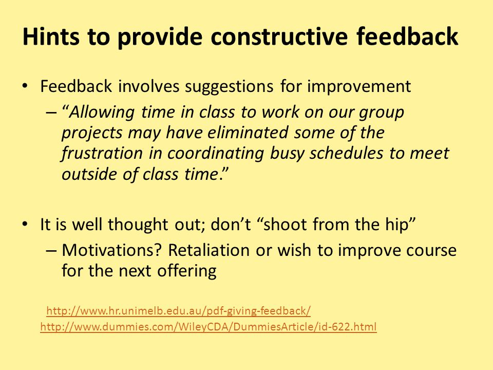 Hints to provide constructive feedback Feedback involves suggestions for improvement –Allowing time in class to work on our group projects may have eliminated some of the frustration in coordinating busy schedules to meet outside of class time.
