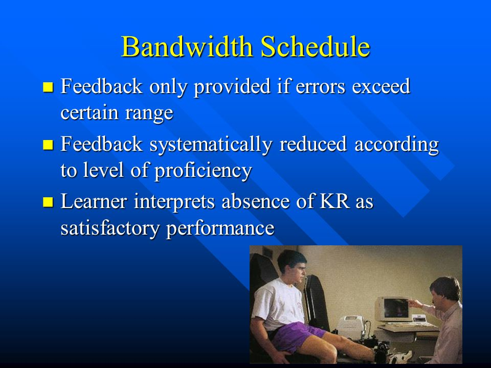 Bandwidth Schedule Feedback only provided if errors exceed certain range Feedback only provided if errors exceed certain range Feedback systematically reduced according to level of proficiency Feedback systematically reduced according to level of proficiency Learner interprets absence of KR as satisfactory performance Learner interprets absence of KR as satisfactory performance