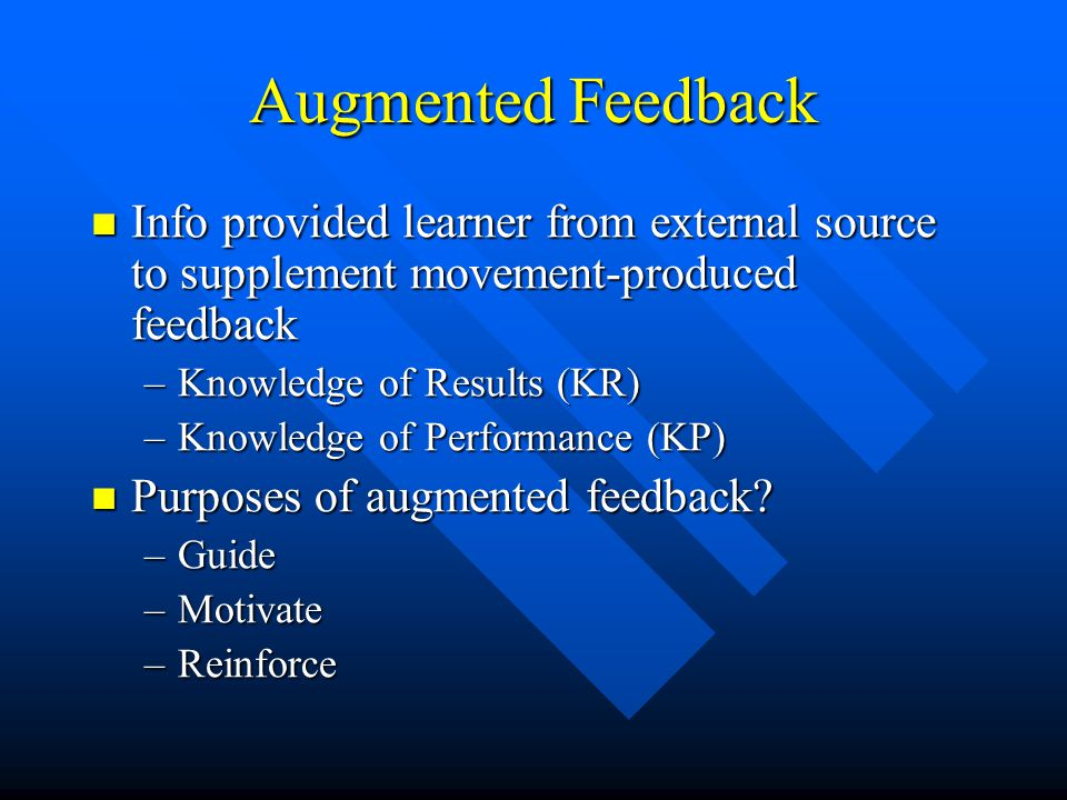 Augmented Feedback Info provided learner from external source to supplement movement-produced feedback Info provided learner from external source to supplement movement-produced feedback –Knowledge of Results (KR) –Knowledge of Performance (KP) Purposes of augmented feedback.