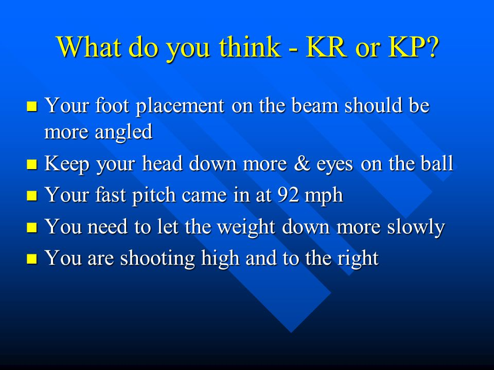 What do you think - KR or KP? Your foot placement on the beam should be more angled Your foot placement on the beam should be more angled Keep your he